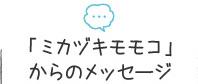 「ミカヅキモモコ」からのメッセージ