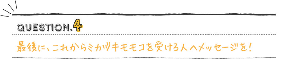 最後に、これから「ミカヅキモモコ」を受ける人にメッセージを!